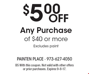 $5.00 Off Any Purchase of $40 or more Excludes paint. B5 With this coupon. Not valid with other offers or prior purchases. Expires 9-8-17.