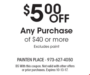 $5.00 Off Any Purchase of $40 or more Excludes paint. B5 With this coupon. Not valid with other offers or prior purchases. Expires 10-13-17.