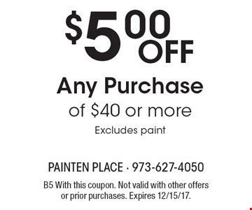 $5.00 Off Any Purchase of $40 or more Excludes paint. B5 With this coupon. Not valid with other offers or prior purchases. Expires 12/15/17.