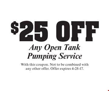 $25 Off Any Open Tank Pumping Service . With this coupon. Not to be combined with any other offer. Offer expires 4-28-17.