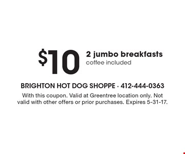 $10 2 jumbo breakfasts coffee included. With this coupon. Valid at Greentree location only. Not valid with other offers or prior purchases. Expires 5-31-17.