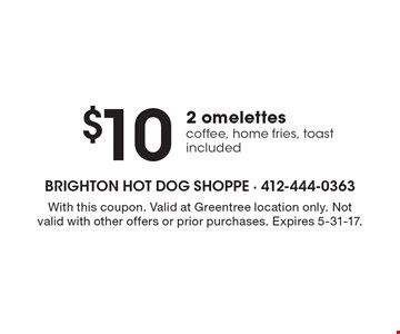 $10 2 omelettes coffee, home fries, toast included. With this coupon. Valid at Greentree location only. Not valid with other offers or prior purchases. Expires 5-31-17.