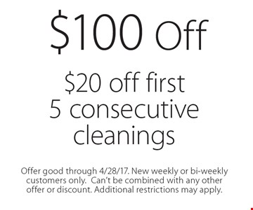 $100 Off $20 off first 5 consecutive cleanings. Offer good through 4/28/17. New weekly or bi-weekly customers only. Can't be combined with any other offer or discount. Additional restrictions may apply.