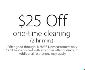 $25 off one-time cleaning (2-hr min.). Offer good through 4/28/17. New customers only. Can't be combined with any other offer or discount. Additional restrictions may apply.