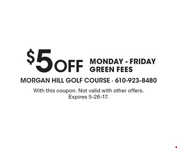 $5 Off MONDAY - FRIDAYS GREEN FEES. With this coupon. Not valid with other offers. Expires 5-26-17.