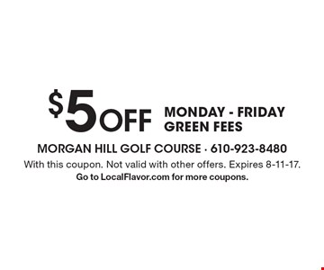 $5 Off MONDAY - FRIDAY GREEN FEES. With this coupon. Not valid with other offers. Expires 8-11-17. Go to LocalFlavor.com for more coupons.