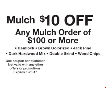 Mulch $10 off Any Mulch Order of $100 or More - Hemlock - Brown Colorized - Jack Pine- Dark Hardwood Mix - Double Grind - Wood Chips. One coupon per customer. Not valid with any other offers or promotions. Expires 5-26-17.