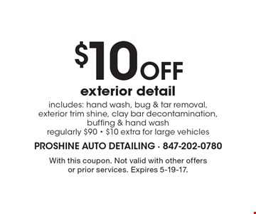$10 Off exterior detail. Includes: hand wash, bug & tar removal, exterior trim shine, clay bar decontamination, buffing & hand wash regularly $90 - $10 extra for large vehicles. With this coupon. Not valid with other offers or prior services. Expires 5-19-17.