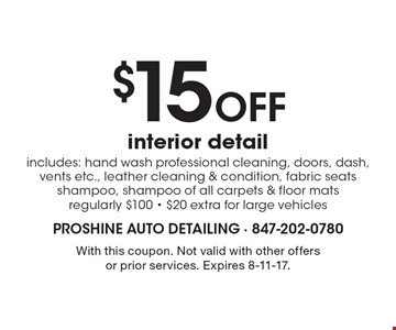 $15 Off interior detail. Includes: hand wash professional cleaning, doors, dash, vents etc., leather cleaning & condition, fabric seats shampoo, shampoo of all carpets & floor mats regularly $100 - $20 extra for large vehicles. With this coupon. Not valid with other offers or prior services. Expires 8-11-17.