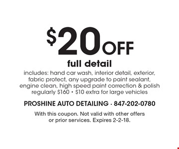 $20 Off full detail includes: hand car wash, interior detail, exterior, fabric protect, any upgrade to paint sealant, engine clean, high speed paint correction & polish regularly $160 - $10 extra for large vehicles. With this coupon. Not valid with other offers or prior services. Expires 2-2-18.