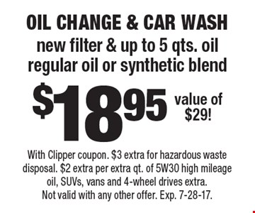 $18.95 oil change & car wash. new filter & up to 5 qts. oil regular oil or synthetic blend value of $29! With Clipper coupon. $3 extra for hazardous waste disposal. $2 extra per extra qt. of 5W30 high mileage oil, SUVs, vans and 4-wheel drives extra. Not valid with any other offer. Exp. 7-28-17.