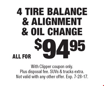 4 Tire Balance & Alignment & Oil Change All for $94.95. With Clipper coupon only. Plus disposal fee. SUVs & trucks extra. Not valid with any other offer. Exp. 7-28-17.