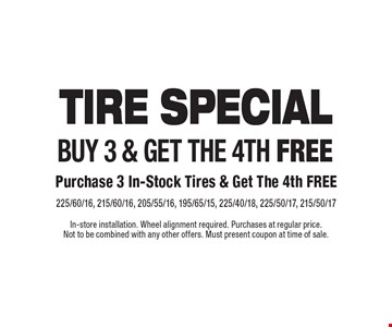 Tire Special Buy 3 & get the 4th free. Purchase 3 In-Stock Tires & Get The 4th Free. 225/60/16, 215/60/16, 205/55/16, 195/65/15, 225/40/18, 225/50/17, 215/50/17. In-store installation. Wheel alignment required. Purchases at regular price. Not to be combined with any other offers. Must present coupon at time of sale.