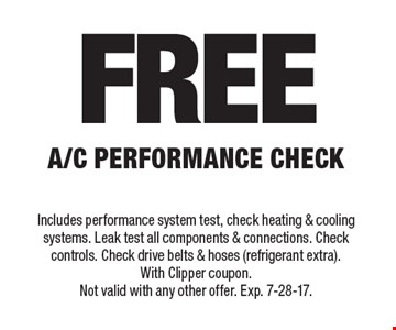 Free A/C performance check. Includes performance system test, check heating & cooling systems. Leak test all components & connections. Check controls. Check drive belts & hoses (refrigerant extra). With Clipper coupon. Not valid with any other offer. Exp. 7-28-17.