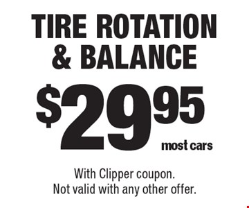 $29.95 Tire Rotation & Balance. most cars. With Clipper coupon. Not valid with any other offer.