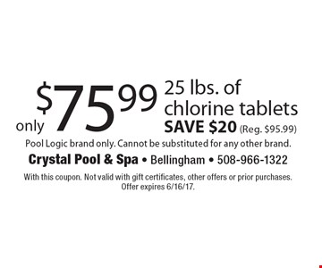 Only $75.99 25 lbs. of chlorine tablets, SAVE $20 (Reg. $95.99)  Pool Logic brand only. Cannot be substituted for any other brand. With this coupon. Not valid with gift certificates, other offers or prior purchases. Offer expires 6/16/17.