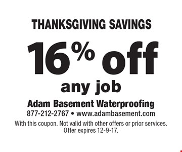 THANKSGIVING SAVINGS 16% off any job. With this coupon. Not valid with other offers or prior services. Offer expires 12-9-17.