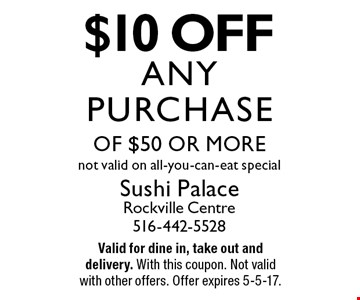 $10 off any purchase of $50 or more. Not valid on all-you-can-eat special. Valid for dine in, take out and delivery. With this coupon. Not valid with other offers. Offer expires 5-5-17.