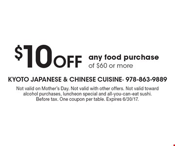 $10 Off any food purchase of $60 or more. Not valid on Mother's Day. Not valid with other offers. Not valid toward alcohol purchases, luncheon special and all-you-can-eat sushi. Before tax. One coupon per table. Expires 6/30/17.