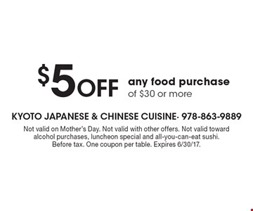 $5 Off any food purchase of $30 or more. Not valid on Mother's Day. Not valid with other offers. Not valid toward alcohol purchases, luncheon special and all-you-can-eat sushi. Before tax. One coupon per table. Expires 6/30/17.