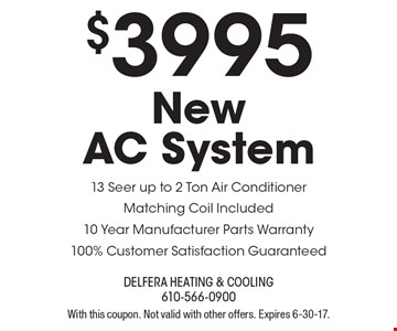 $3995 New AC System. 13 Seer up to 2 Ton Air Conditioner Matching Coil Included 10 Year Manufacturer Parts Warranty 100% Customer Satisfaction Guaranteed. With this coupon. Not valid with other offers. Expires 6-30-17.