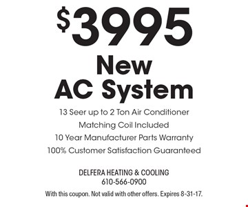 $3995 New AC System. 13 Seer up to 2 Ton Air Conditioner, Matching Coil Included, 10 Year Manufacturer Parts Warranty, 100% Customer Satisfaction Guaranteed. With this coupon. Not valid with other offers. Expires 8-31-17.