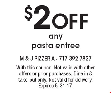 $2 off any pasta entree. With this coupon. Not valid with other offers or prior purchases. Dine in & take-out only. Not valid for delivery. Expires 5-31-17.