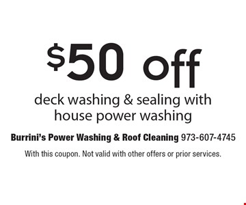 $50 off deck washing & sealing with house power washing. With this coupon. Not valid with other offers or prior services.