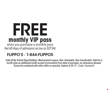 FREE monthly VIP pass when you purchase a monthly pass. Get 60 days of admission as low as $27.96! Valid all No School Days/Holidays. Must present coupon. Non-refundable. Non-transferable. Valid for a month (plus an additional month as part of promotion) from date of purchase, no extensions allowed. Cannot be combined with other offers or specials. Expires 8-25-17. Code: Sunrise3