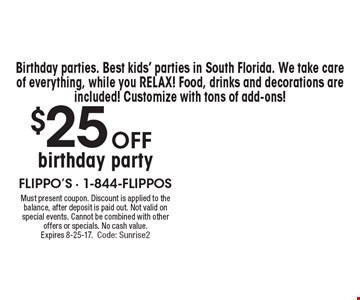 $25 off birthday party. Best kids' parties in South Florida. We take care of everything, while you relax! Food, drinks and decorations are included! Customize with tons of add-ons! Must present coupon. Discount is applied to the balance, after deposit is paid out. Not valid on special events. Cannot be combined with other offers or specials. No cash value. Expires 8-25-17. Code: Sunrise2