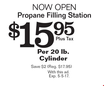 Now open Propane Filling Station $15.95 Per 20 lb. Cylinder Plus Tax. Save $2. (Reg. $17.95). With this ad. Exp. 5-5-17.