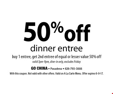 50% off dinner entree buy 1 entree, get 2nd entree of equal or lesser value 50% off valid 3pm-9pm, dine-in only, excludes Friday. With this coupon. Not valid with other offers. Valid on A La Carte Menu. Offer expires 6-9-17.