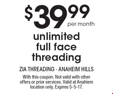 $39.99 Per Month Unlimited Full Face Threading. With this coupon. Not valid with other offers or prior services. Valid at Anahiem location only. Expires 5-5-17.
