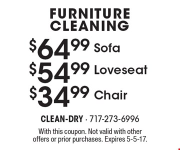Furniture Cleaning $64.88 Chair. $54.99 Loveseat. $34.99 Sofa. With this coupon. Not valid with other offers or prior purchases. Expires 5-5-17.