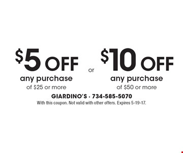 $5 Off Any Purchase Of $25 Or More  OR  $10 Off Any Purchase Of $50 Or More. With this coupon. Not valid with other offers. Expires 5-19-17.