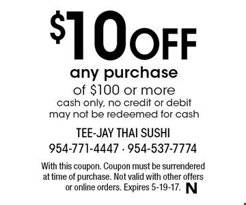 $10 Off any purchase of $100 or more cash only, no credit or debit may not be redeemed for cash. With this coupon. Coupon must be surrendered at time of purchase. Not valid with other offers or online orders. Expires 5-19-17.