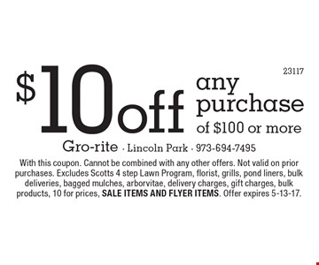 $10 off any purchase of $100 or more. With this coupon. Cannot be combined with any other offers. Not valid on prior purchases. Excludes Scotts 4 step Lawn Program, florist, grills, pond liners, bulk deliveries, bagged mulches, arborvitae, delivery charges, gift charges, bulk products, 10 for prices, sale items and flyer items. Offer expires 5-13-17.