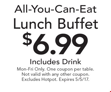 All-You-Can-Eat $6.99 Lunch Buffet. Includes Drink. Mon-Fri Only. One coupon per table.Not valid with any other coupon. Excludes Hotpot. Expires 5/5/17.