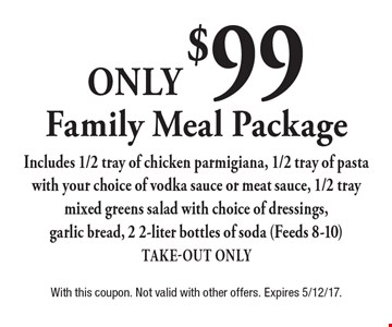 Family Meal Package only $99. Includes 1/2 tray of chicken parmigiana, 1/2 tray of pasta with your choice of vodka sauce or meat sauce, 1/2 tray mixed greens salad with choice of dressings, garlic bread, 2 2-liter bottles of soda (Feeds 8-10). Take-Out Only. With this coupon. Not valid with other offers. Expires 5/12/17.