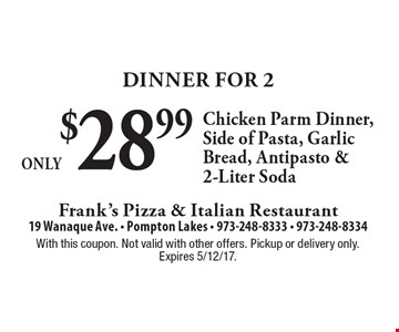 Dinner For 2 Only $28.99. Chicken Parm Dinner, Side of Pasta, Garlic Bread, Antipasto & 2-Liter Soda. With this coupon. Not valid with other offers. Pickup or delivery only. Expires 5/12/17.
