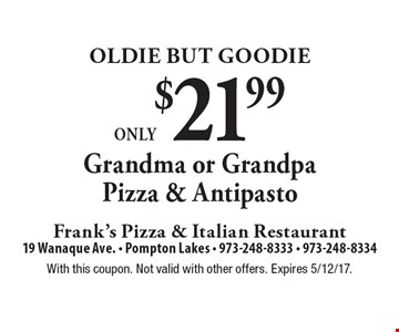 Oldie But Goodie. Only $21.99 for a Grandma or Grandpa Pizza & Antipasto. With this coupon. Not valid with other offers. Expires 5/12/17.