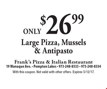 Only $26.99 for a Large Pizza, Mussels & Antipasto. With this coupon. Not valid with other offers. Expires 5/12/17.