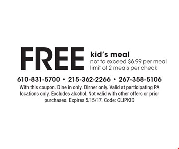 Free kid's meal. Not to exceed $6.99 per meal. Limit of 2 meals per check. With this coupon. Dine in only. Dinner only. Valid at participating PA locations only. Excludes alcohol. Not valid with other offers or prior purchases. Expires 5/15/17. Code: CLIPKID