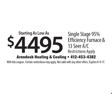 Starting as low as $4495 single stage 95% efficiency furnace & 13 seer A/C. Restrictions apply. With this coupon. Certain restrictions may apply. Not valid with any other offers. Expires 6-9-17.