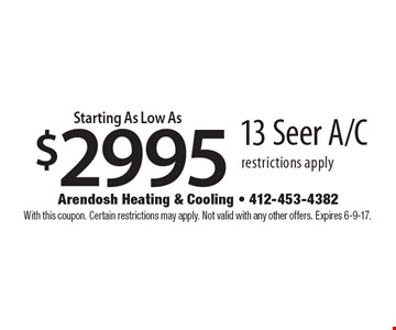 Starting as low as $2995 13 seer A/C. Restrictions apply. With this coupon. Certain restrictions may apply. Not valid with any other offers. Expires 6-9-17.