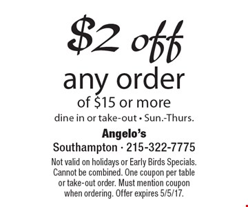 $2 off any order of $15 or more. Dine in or take-out. Sun.-Thurs. Not valid on holidays or Early Birds Specials. Cannot be combined. One coupon per table or take-out order. Must mention coupon when ordering. Offer expires 5/5/17.