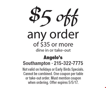 $5 off any order of $35 or more. Dine in or take-out. Not valid on holidays or Early Birds Specials. Cannot be combined. One coupon per table or take-out order. Must mention coupon when ordering. Offer expires 5/5/17.