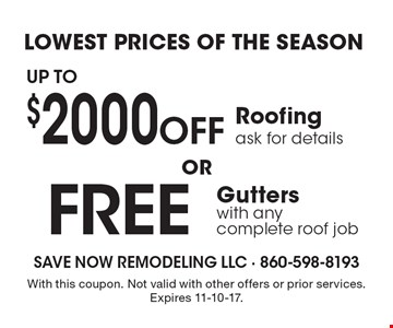 Lowest Prices of the Season Free Gutters with any complete roof job. Up to $2000 Off Roofing. Ask for details. With this coupon. Not valid with other offers or prior services. Expires 11-10-17.