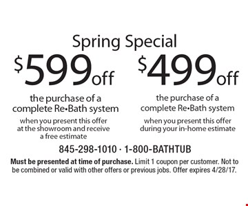 Spring Special – $499 off the purchase of a complete Re-Bath system when you present this offer during your in-home estimate or $599 off the purchase of a complete Re-Bath system when you present this offer at the showroom and receive a free estimate. Must be presented at time of purchase. Limit 1 coupon per customer. Not to be combined or valid with other offers or previous jobs. Offer expires 4/28/17.