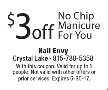 $3 off No Chip Manicure For You. With this coupon. Valid for up to 5 people. Not valid with other offers or prior services. Expires 6-30-17.